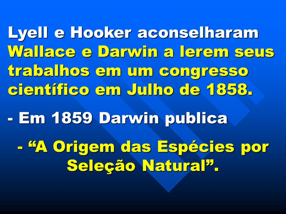 Lyell e Hooker aconselharam Wallace e Darwin a lerem seus trabalhos em um congresso científico em Julho de 1858. - Em 1859 Darwin publica - A Origem d
