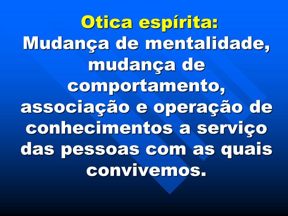 Otica espírita: Mudança de mentalidade, mudança de comportamento, associação e operação de conhecimentos a serviço das pessoas com as quais convivemos.
