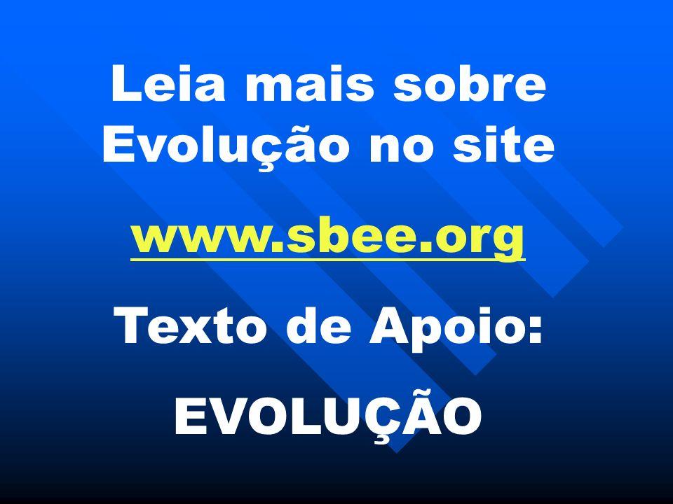 Leia mais sobre Evolução no site www.sbee.org Texto de Apoio: EVOLUÇÃO