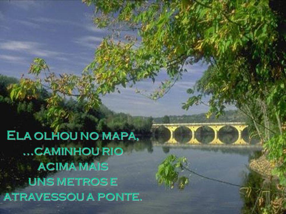 Ela olhou no mapa,...caminhou rio acima mais uns metros e atravessou a ponte.