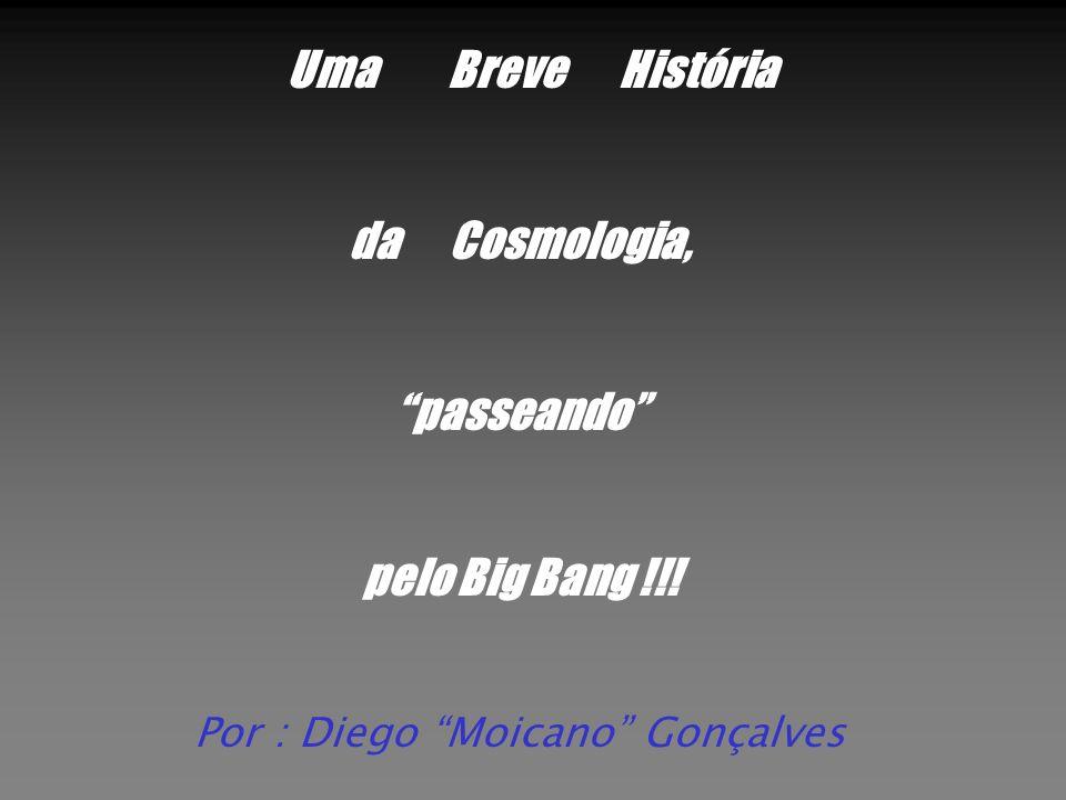 Uma Breve História da Cosmologia, passeando pelo Big Bang !!! Por : Diego Moicano Gonçalves