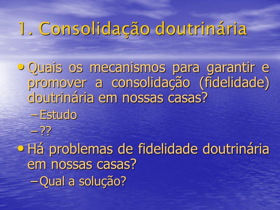 1. Consolidação doutrinária Quais os mecanismos para garantir e promover a consolidação (fidelidade) doutrinária em nossas casas? Quais os mecanismos