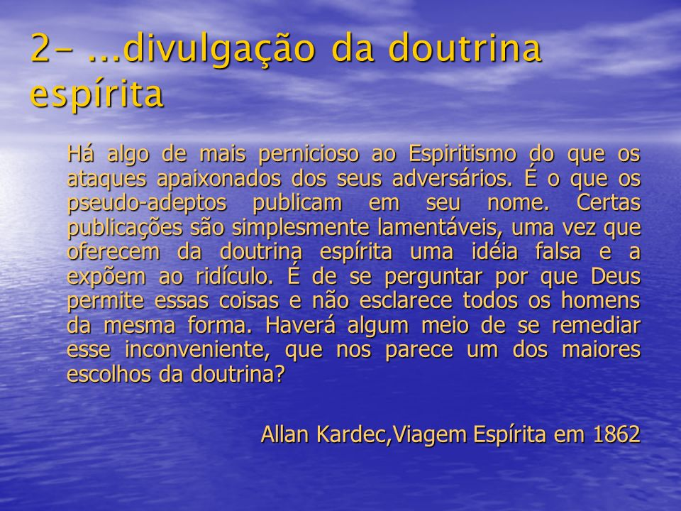 2-...divulgação da doutrina espírita Há algo de mais pernicioso ao Espiritismo do que os ataques apaixonados dos seus adversários. É o que os pseudo-a