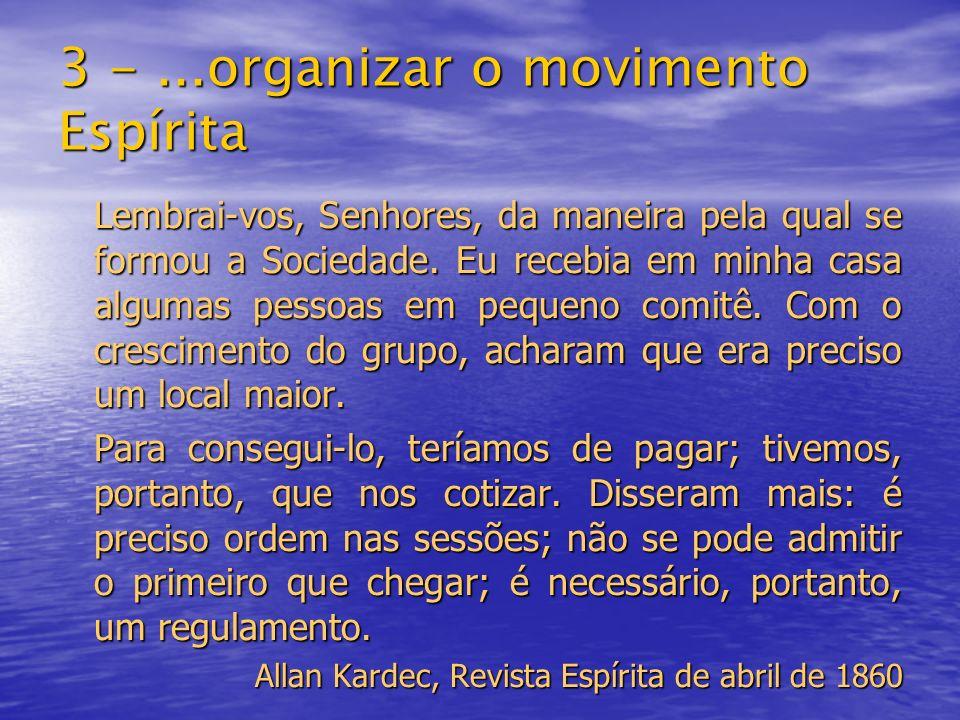 3 -...organizar o movimento Espírita Lembrai-vos, Senhores, da maneira pela qual se formou a Sociedade. Eu recebia em minha casa algumas pessoas em pe