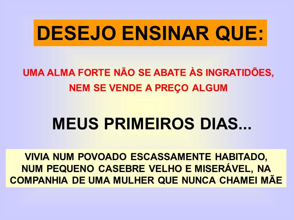 DESEJO ENSINAR QUE: UMA ALMA FORTE NÃO SE ABATE ÀS INGRATIDÕES, NEM SE VENDE A PREÇO ALGUM MEUS PRIMEIROS DIAS...