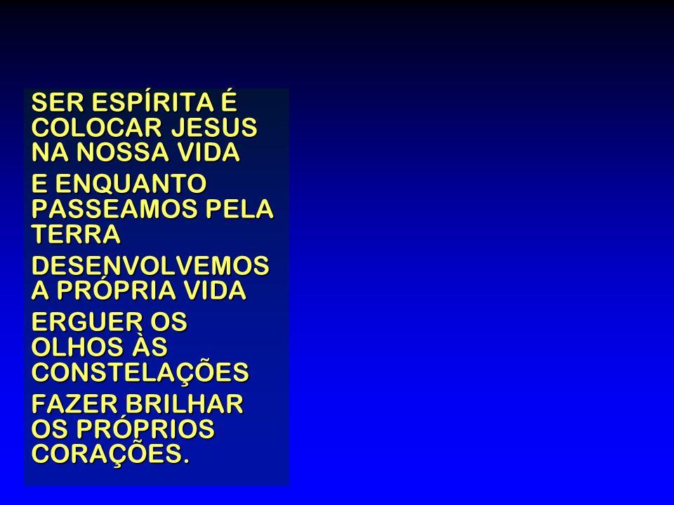 SER ESPÍRITA É COLOCAR JESUS NA NOSSA VIDA E ENQUANTO PASSEAMOS PELA TERRA DESENVOLVEMOS A PRÓPRIA VIDA ERGUER OS OLHOS ÀS CONSTELAÇÕES FAZER BRILHAR