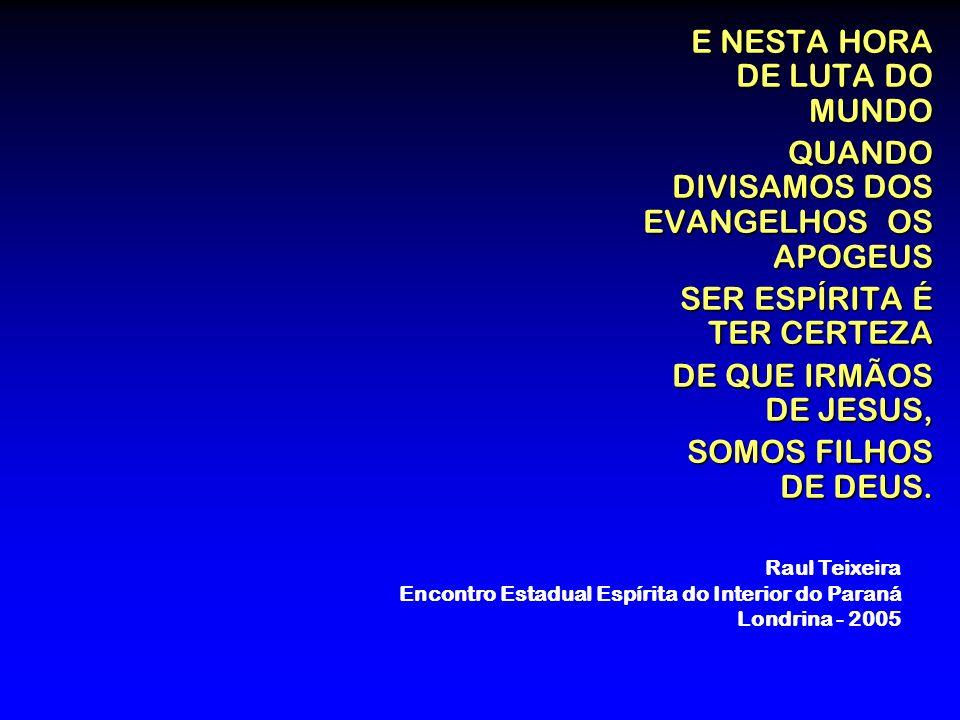 E NESTA HORA DE LUTA DO MUNDO QUANDO DIVISAMOS DOS EVANGELHOS OS APOGEUS SER ESPÍRITA É TER CERTEZA DE QUE IRMÃOS DE JESUS, SOMOS FILHOS DE DEUS. Raul