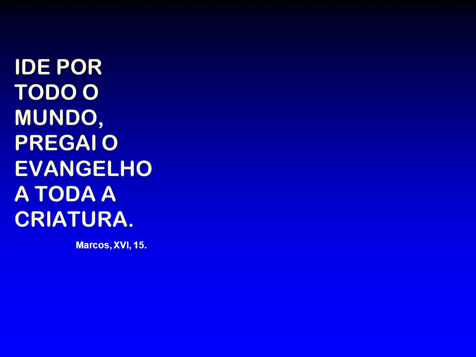 IDE POR TODO O MUNDO, PREGAI O EVANGELHO A TODA A CRIATURA. Marcos, XVI, 15.