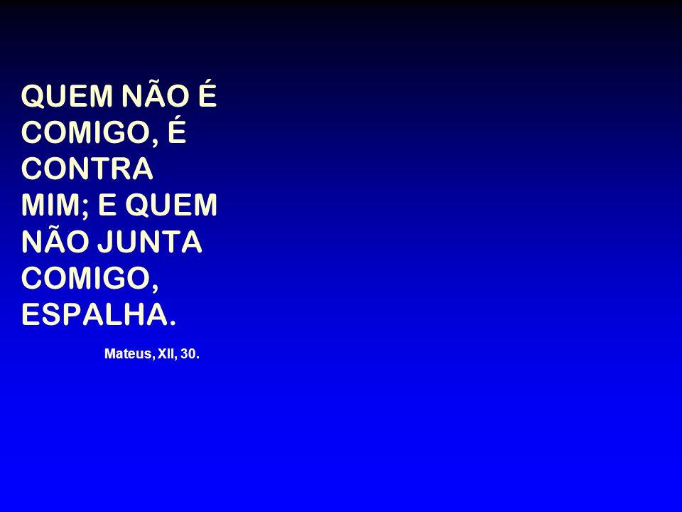 QUEM NÃO É COMIGO, É CONTRA MIM; E QUEM NÃO JUNTA COMIGO, ESPALHA. Mateus, XII, 30.