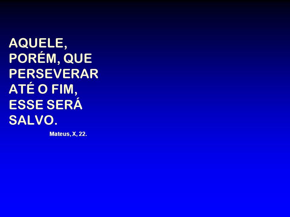 AQUELE, PORÉM, QUE PERSEVERAR ATÉ O FIM, ESSE SERÁ SALVO. Mateus, X, 22.