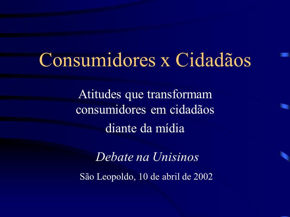 Consumidores x Cidadãos Atitudes que transformam consumidores em cidadãos diante da mídia São Leopoldo, 10 de abril de 2002 Debate na Unisinos