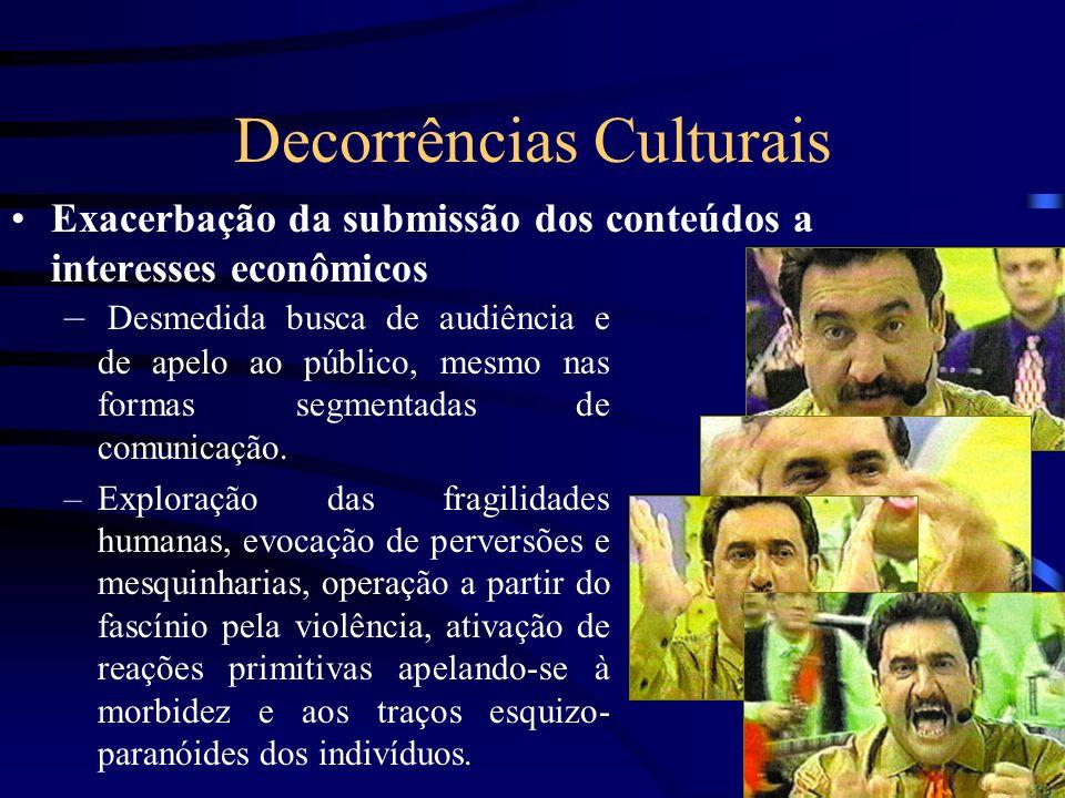 Decorrências Culturais Exacerbação da submissão dos conteúdos a interesses econômicos – Desmedida busca de audiência e de apelo ao público, mesmo nas