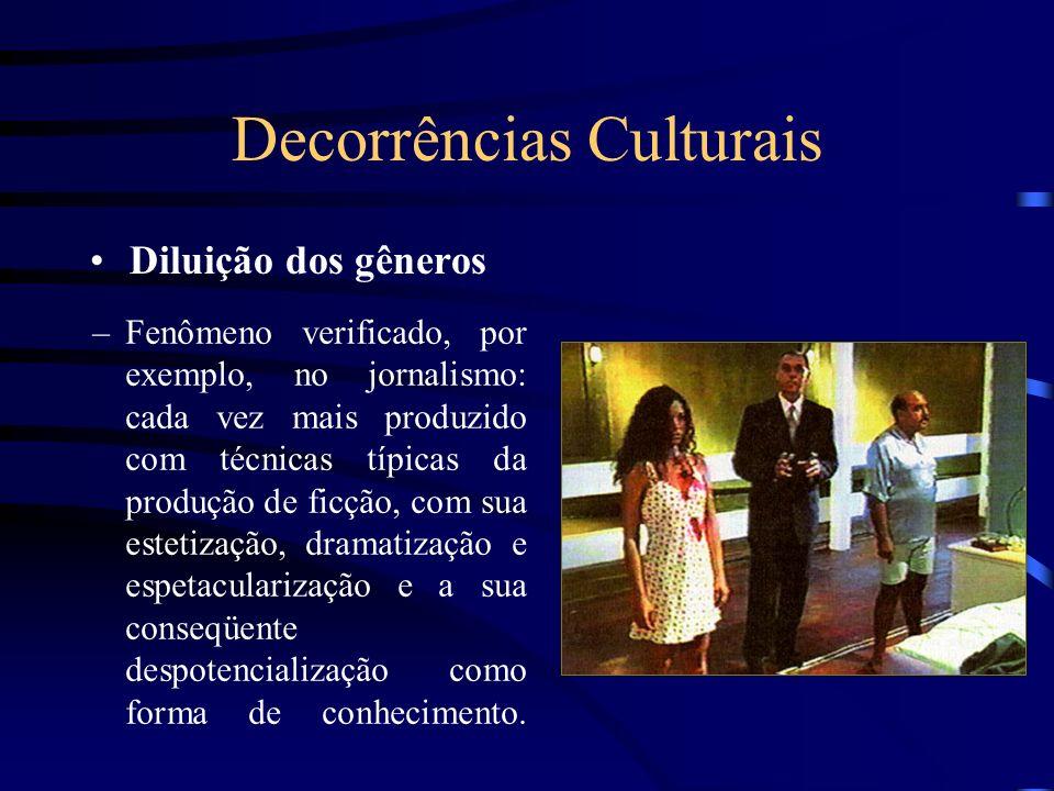 Decorrências Culturais Diluição dos gêneros –Fenômeno verificado, por exemplo, no jornalismo: cada vez mais produzido com técnicas típicas da produção