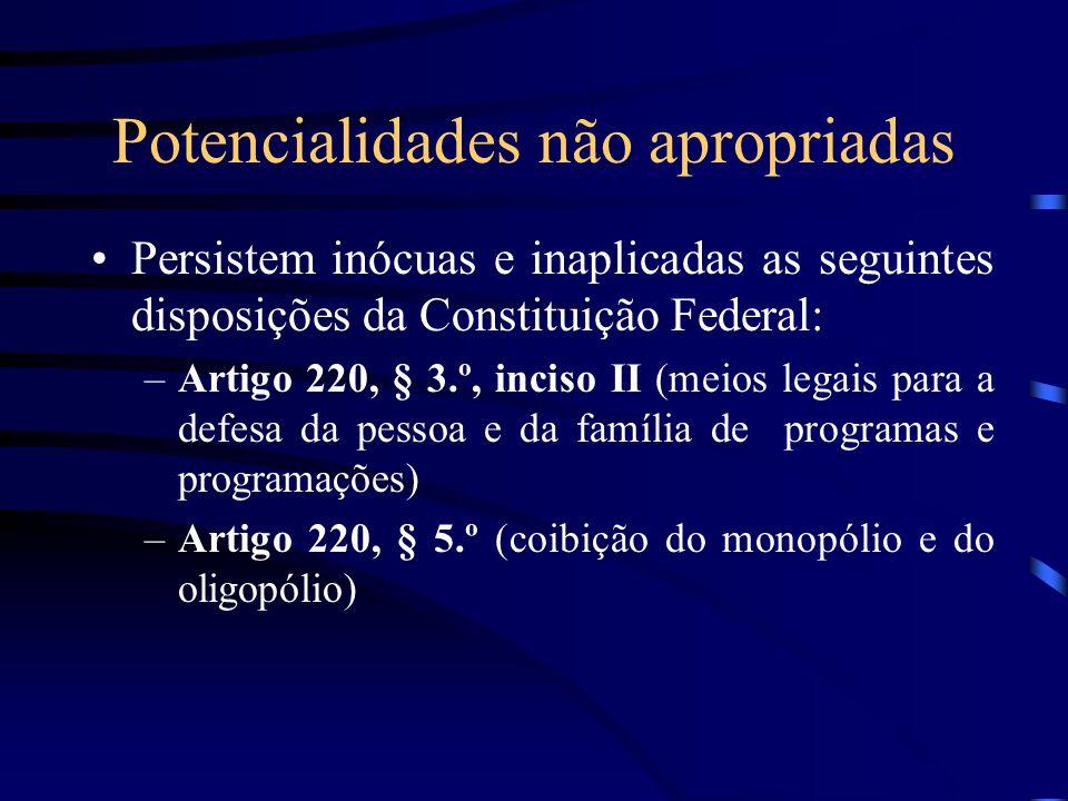Potencialidades não apropriadas Persistem inócuas e inaplicadas as seguintes disposições da Constituição Federal: –Artigo 220, § 3.º, inciso II (meios