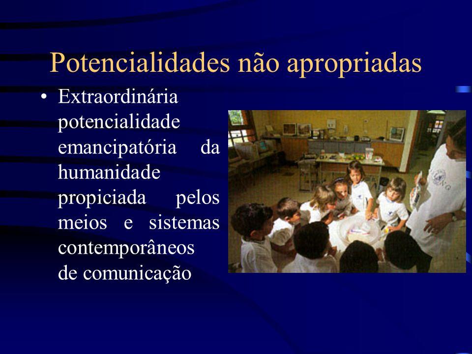 Potencialidades não apropriadas Extraordinária potencialidade emancipatória da humanidade propiciada pelos meios e sistemas contemporâneos de comunica