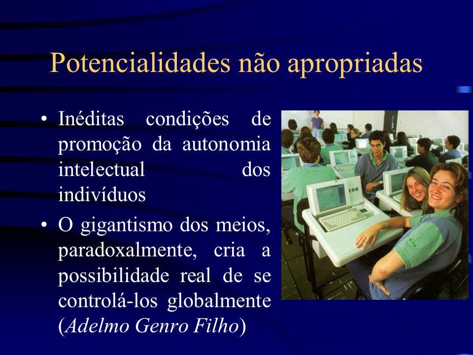 Potencialidades não apropriadas Inéditas condições de promoção da autonomia intelectual dos indivíduos O gigantismo dos meios, paradoxalmente, cria a