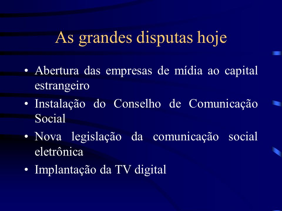 As grandes disputas hoje Abertura das empresas de mídia ao capital estrangeiro Instalação do Conselho de Comunicação Social Nova legislação da comunic