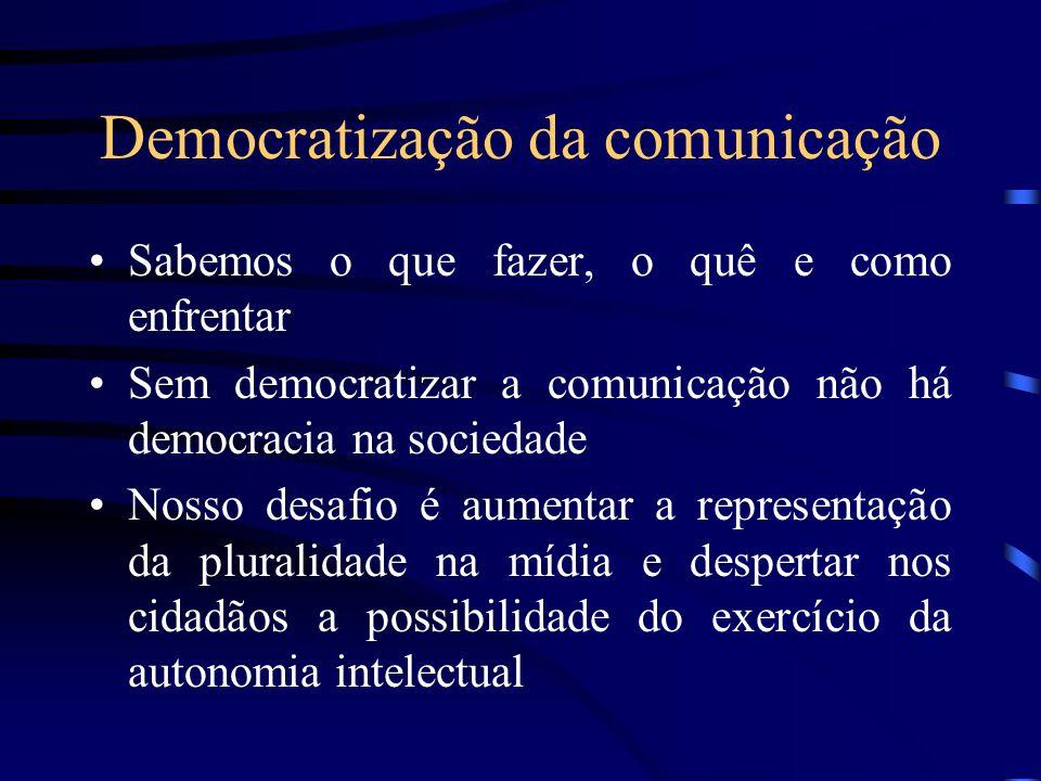 Democratização da comunicação Sabemos o que fazer, o quê e como enfrentar Sem democratizar a comunicação não há democracia na sociedade Nosso desafio