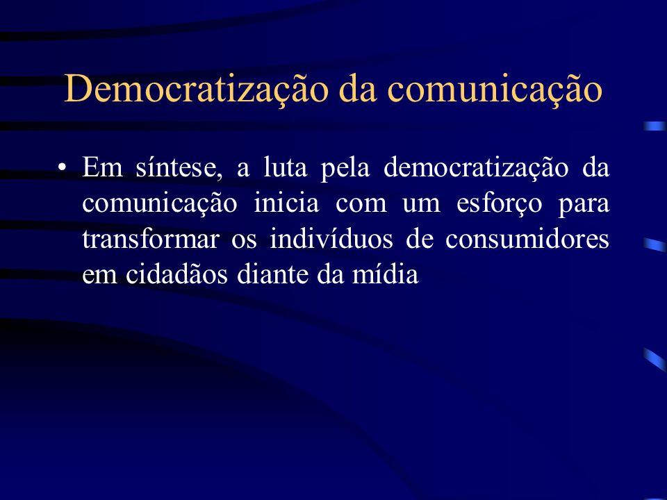 Democratização da comunicação Em síntese, a luta pela democratização da comunicação inicia com um esforço para transformar os indivíduos de consumidor