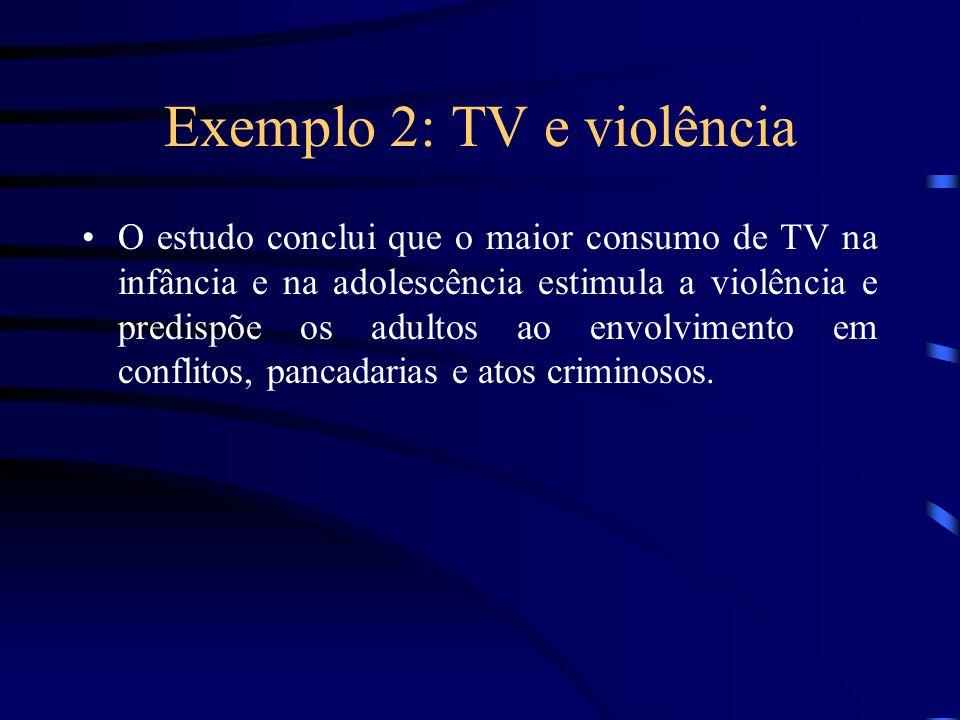 Exemplo 2: TV e violência O estudo conclui que o maior consumo de TV na infância e na adolescência estimula a violência e predispõe os adultos ao envo