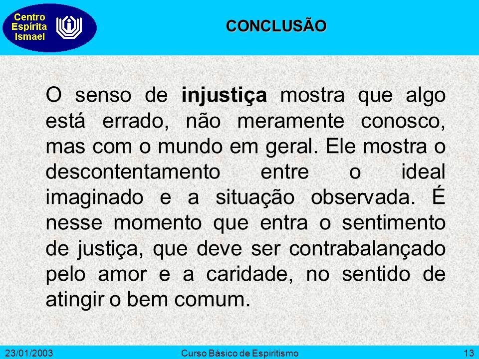 23/01/2003Curso Básico de Espiritismo13 O senso de injustiça mostra que algo está errado, não meramente conosco, mas com o mundo em geral. Ele mostra