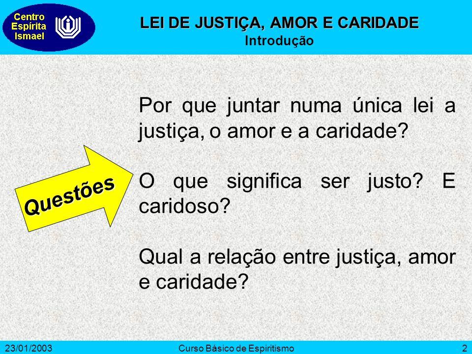 23/01/2003Curso Básico de Espiritismo2 Por que juntar numa única lei a justiça, o amor e a caridade? O que significa ser justo? E caridoso? Qual a rel