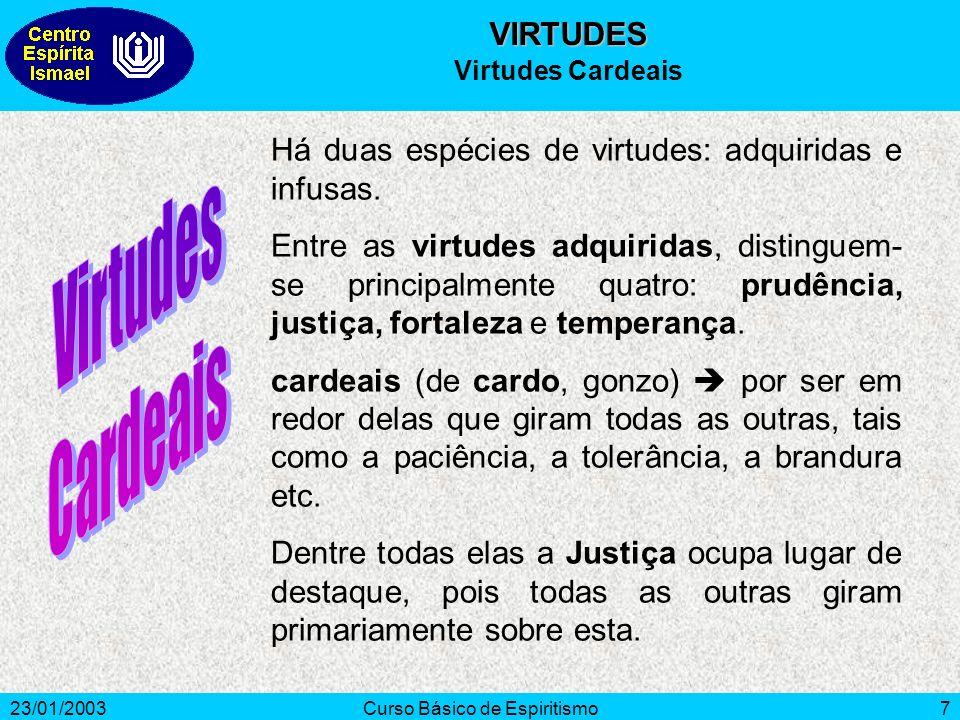 23/01/2003Curso Básico de Espiritismo7 Há duas espécies de virtudes: adquiridas e infusas. Entre as virtudes adquiridas, distinguem- se principalmente
