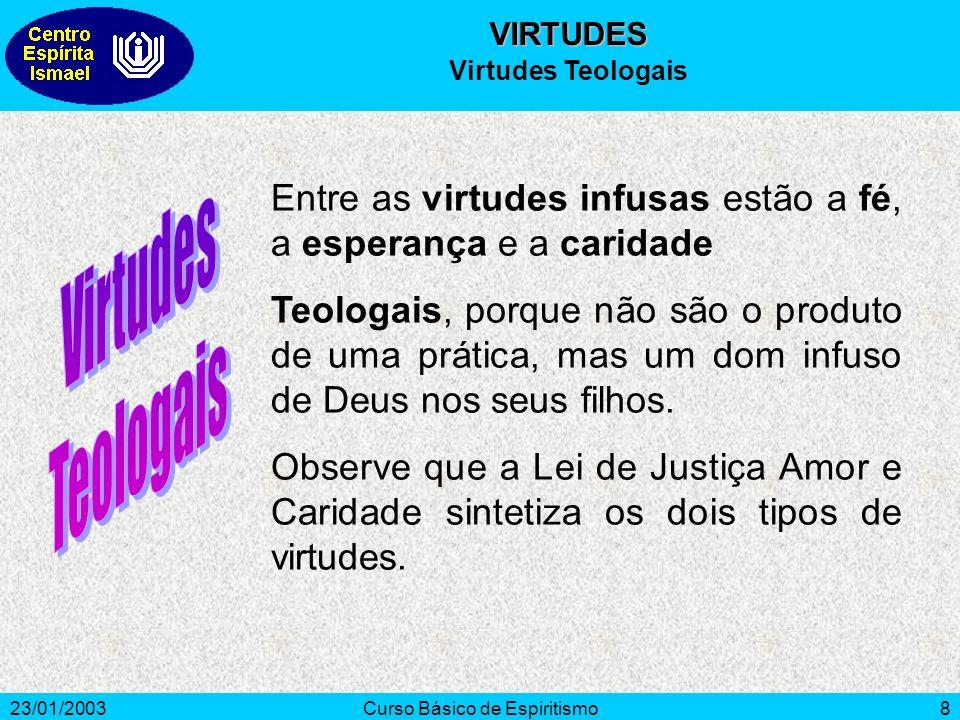 23/01/2003Curso Básico de Espiritismo8 Entre as virtudes infusas estão a fé, a esperança e a caridade Teologais, porque não são o produto de uma práti