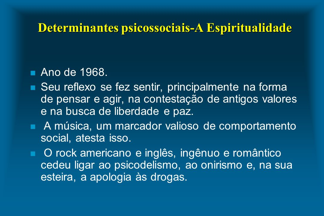 Determinantes psicossociais-A Espiritualidade n Ano de 1968. n Seu reflexo se fez sentir, principalmente na forma de pensar e agir, na contestação de
