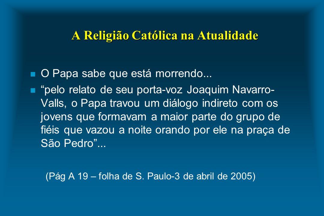 A Religião Católica na Atualidade n O Papa sabe que está morrendo... n pelo relato de seu porta-voz Joaquim Navarro- Valls, o Papa travou um diálogo i