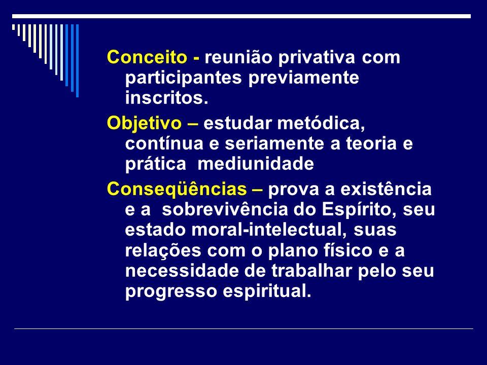 Conceito - reunião privativa com participantes previamente inscritos. Objetivo – estudar metódica, contínua e seriamente a teoria e prática mediunidad