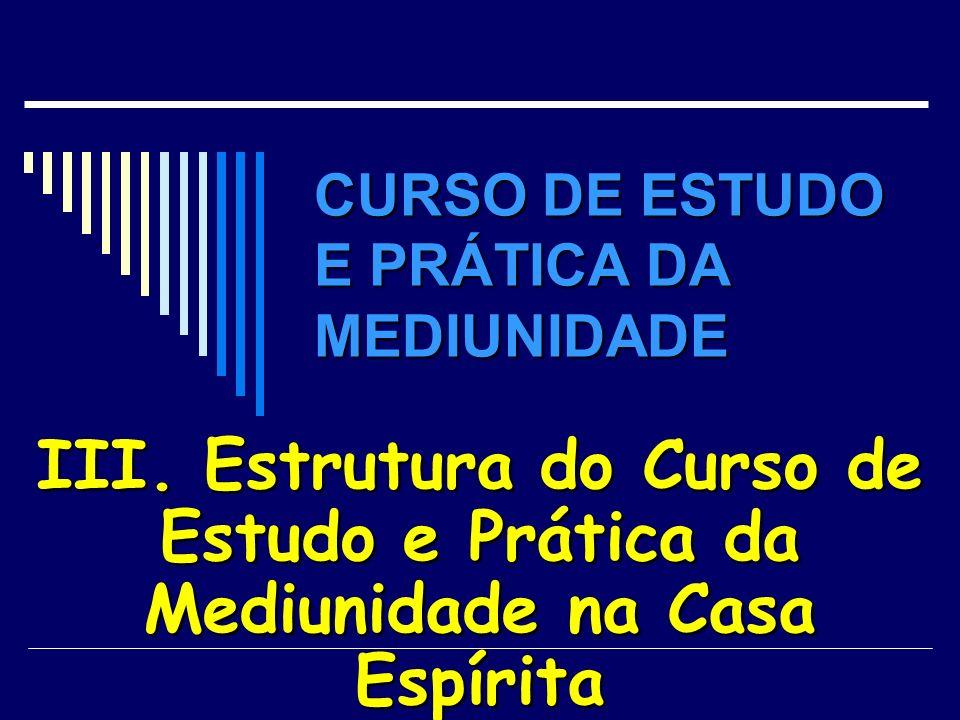 CURSO DE ESTUDO E PRÁTICA DA MEDIUNIDADE III. Estrutura do Curso de Estudo e Prática da Mediunidade na Casa Espírita