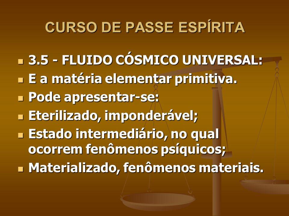CURSO DE PASSE ESPÍRITA 3.6 - LEMBRETES SOBRE OS FLUIDOS: 3.6 - LEMBRETES SOBRE OS FLUIDOS: Todo universo é constituído desse fluido; Todo universo é constituído desse fluido; O fluido cósmico universal é energia condensada em estado muito sutil; O fluido cósmico universal é energia condensada em estado muito sutil; Em todos os estágios, os fluidos sofrem modificações, as mais variáveis; Em todos os estágios, os fluidos sofrem modificações, as mais variáveis;