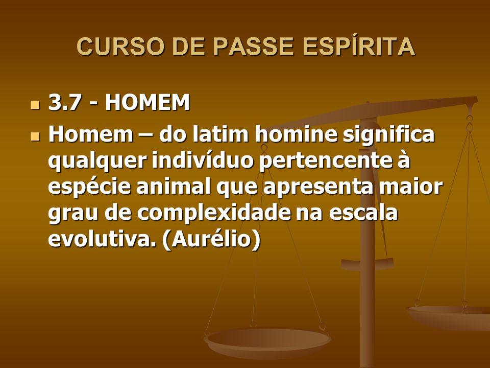 CURSO DE PASSE ESPÍRITA Também se define como o único animal mamífero de posição normal ou vertical, capaz de linguagem articulada, constituindo entidade moral e social.