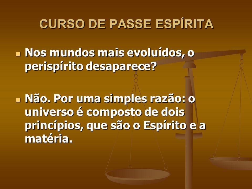 CURSO DE PASSE ESPÍRITA Como o perispírito é matéria, por mais tênue que se torne, ainda será matéria e fará parte do Espírito.