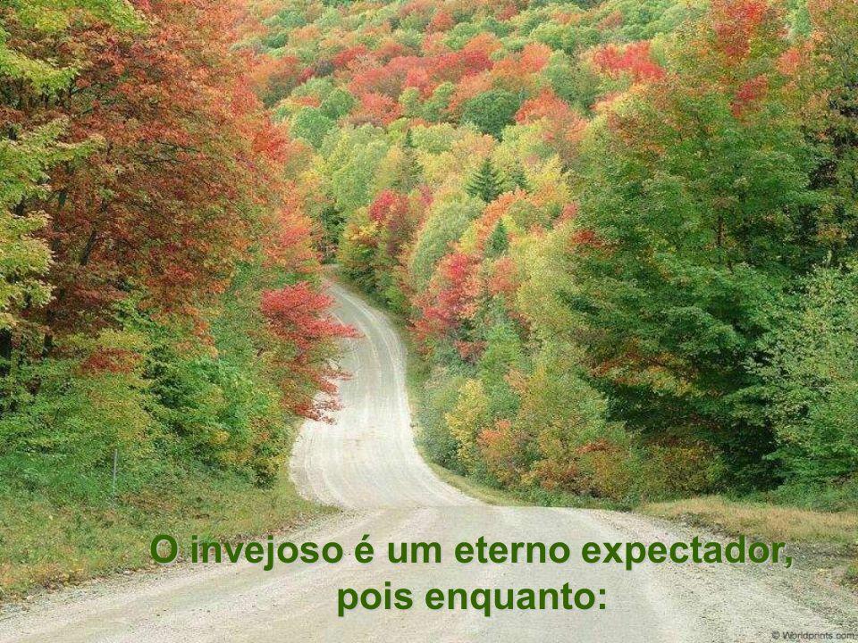 O invejoso é um eterno expectador, pois enquanto: