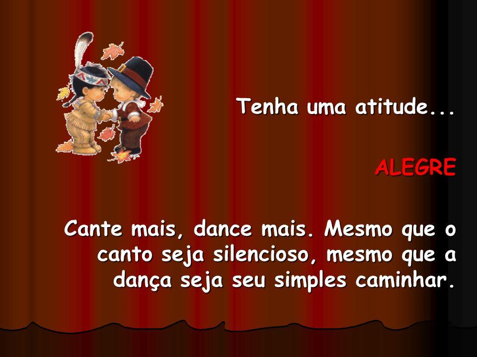 Tenha uma atitude... ALEGRE Cante mais, dance mais. Mesmo que o canto seja silencioso, mesmo que a dança seja seu simples caminhar.