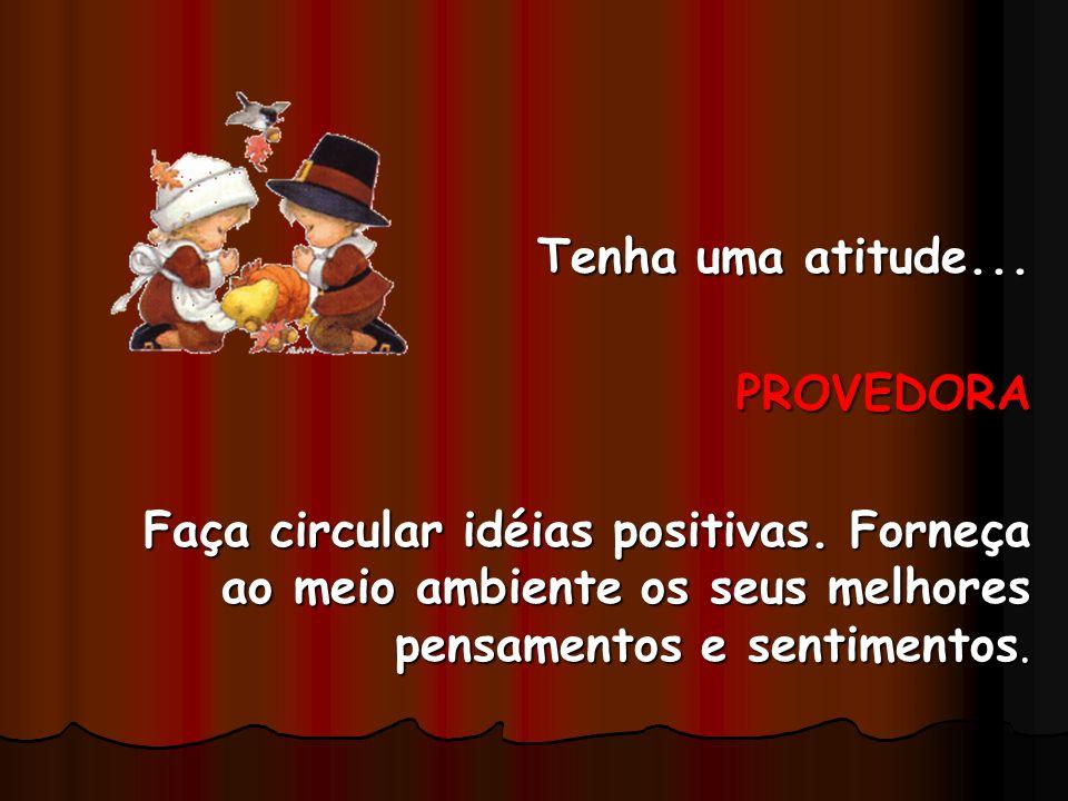 Tenha uma atitude... PROVEDORA Faça circular idéias positivas. Forneça ao meio ambiente os seus melhores pensamentos e sentimentos.