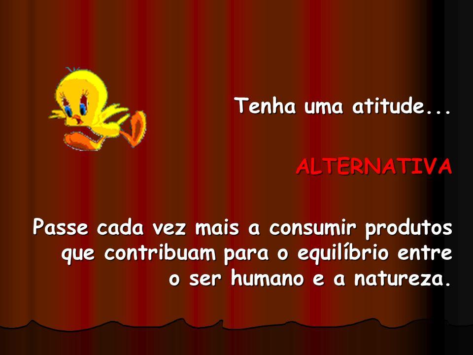 Tenha uma atitude... ALTERNATIVA Passe cada vez mais a consumir produtos que contribuam para o equilíbrio entre o ser humano e a natureza.