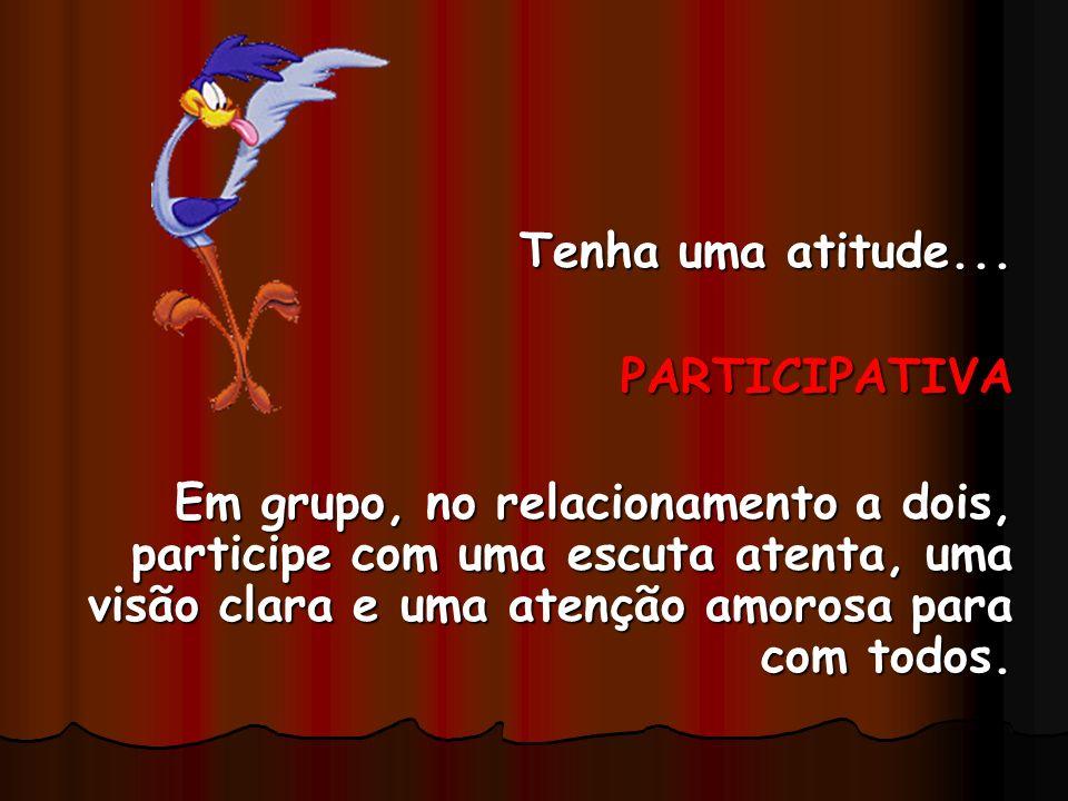 Tenha uma atitude... PARTICIPATIVA Em grupo, no relacionamento a dois, participe com uma escuta atenta, uma visão clara e uma atenção amorosa para com
