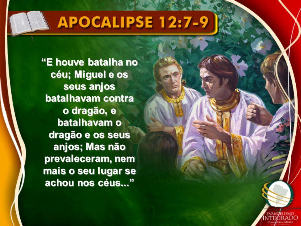 E houve batalha no céu; Miguel e os seus anjos batalhavam contra o dragão, e batalhavam o dragão e os seus anjos; Mas não prevaleceram, nem mais o seu lugar se achou nos céus...