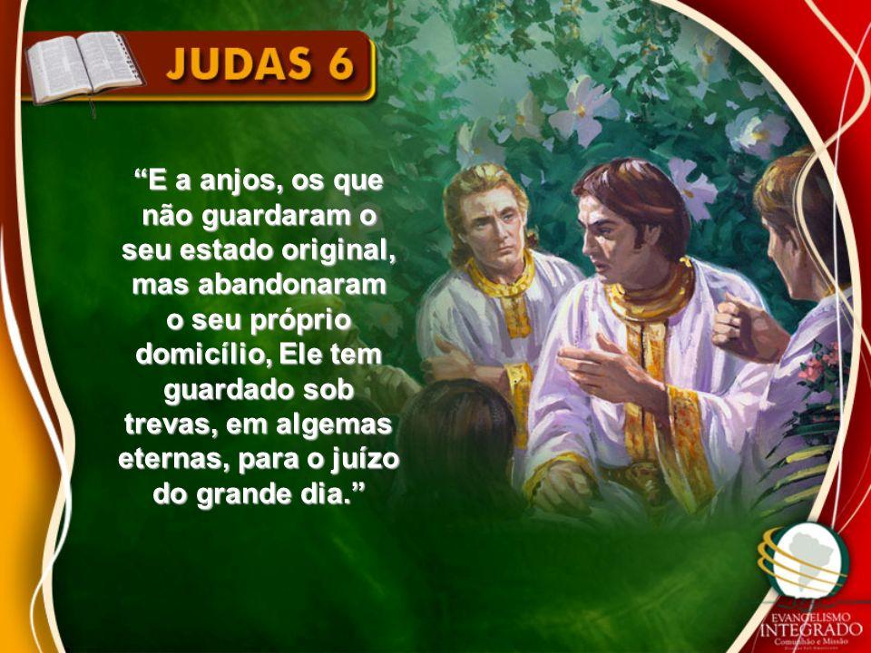 E a anjos, os que não guardaram o seu estado original, mas abandonaram o seu próprio domicílio, Ele tem guardado sob trevas, em algemas eternas, para o juízo do grande dia.