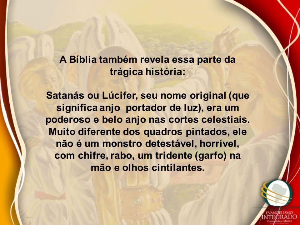 A Bíblia também revela essa parte da trágica história: Satanás ou Lúcifer, seu nome original (que significa anjo portador de luz), era um poderoso e belo anjo nas cortes celestiais.