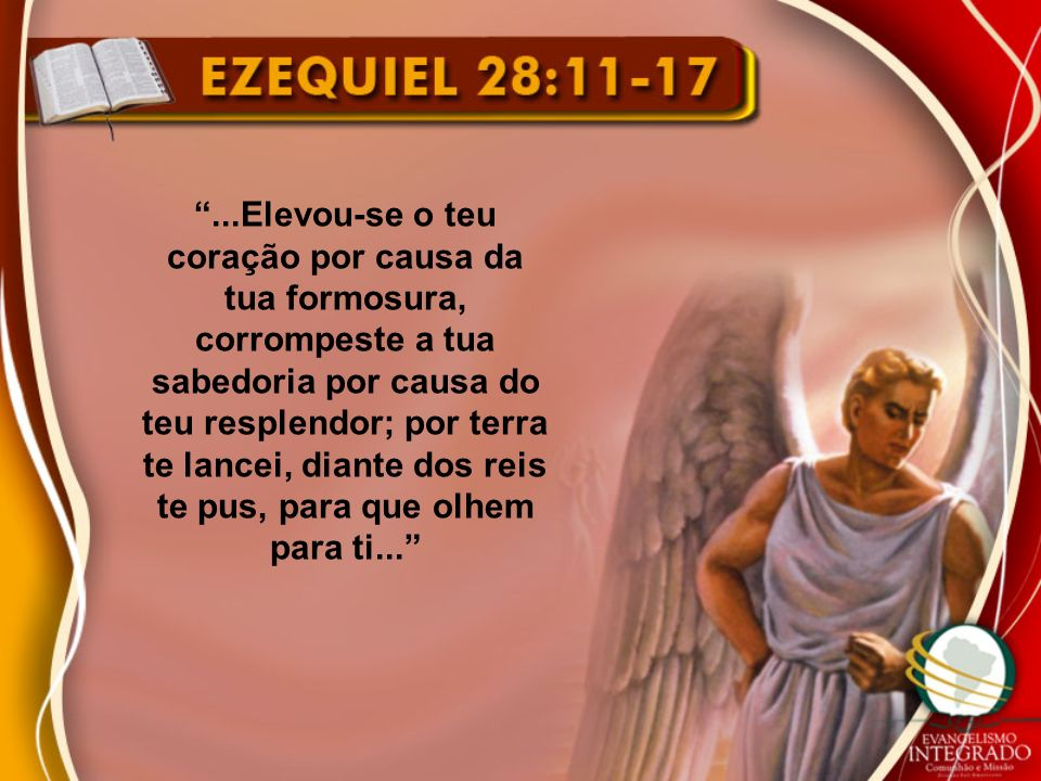...Elevou-se o teu coração por causa da tua formosura, corrompeste a tua sabedoria por causa do teu resplendor; por terra te lancei, diante dos reis te pus, para que olhem para ti...