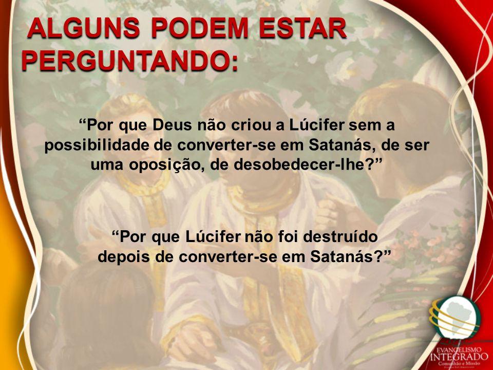 Por que Deus não criou a Lúcifer sem a possibilidade de converter-se em Satanás, de ser uma oposição, de desobedecer-lhe.