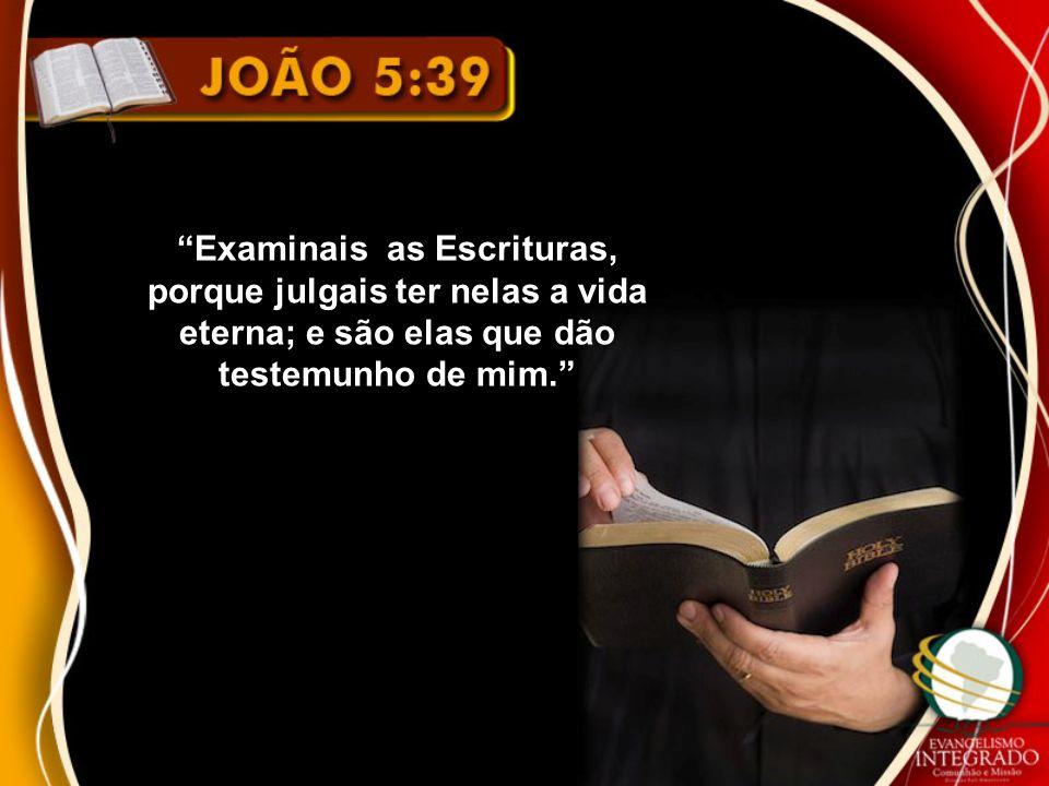 Examinais as Escrituras, porque julgais ter nelas a vida eterna; e são elas que dão testemunho de mim.