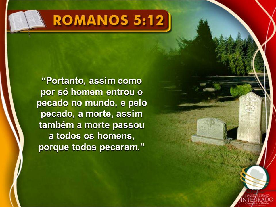 Portanto, assim como por só homem entrou o pecado no mundo, e pelo pecado, a morte, assim também a morte passou a todos os homens, porque todos pecaram.