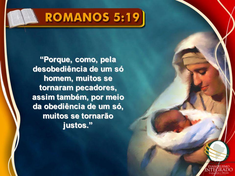 Porque, como, pela desobediência de um só homem, muitos se tornaram pecadores, assim também, por meio da obediência de um só, muitos se tornarão justos.