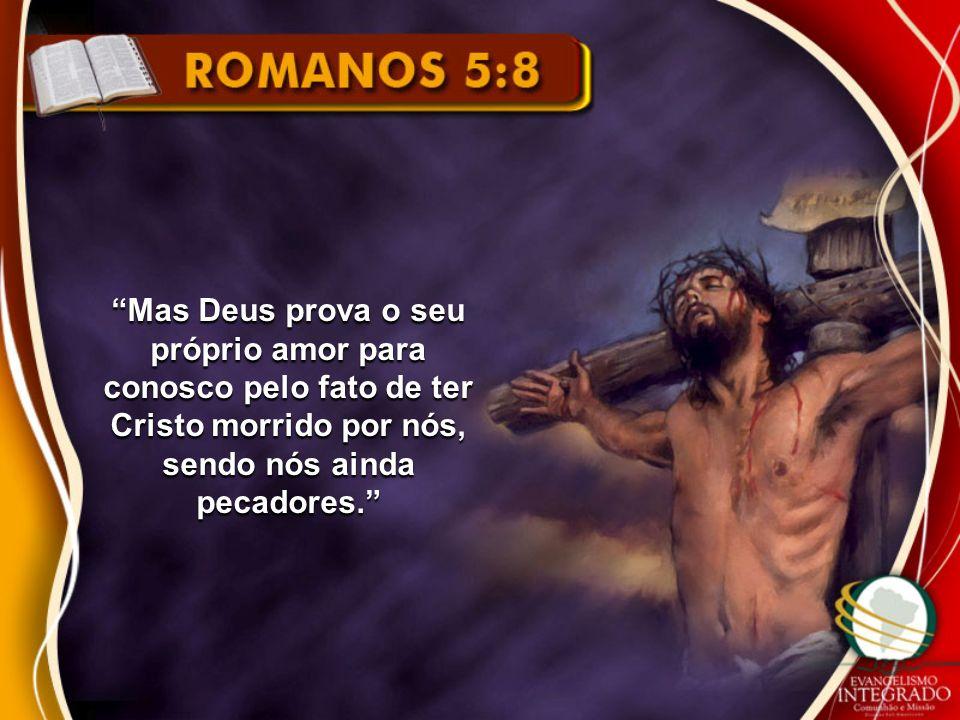 Mas Deus prova o seu próprio amor para conosco pelo fato de ter Cristo morrido por nós, sendo nós ainda pecadores.