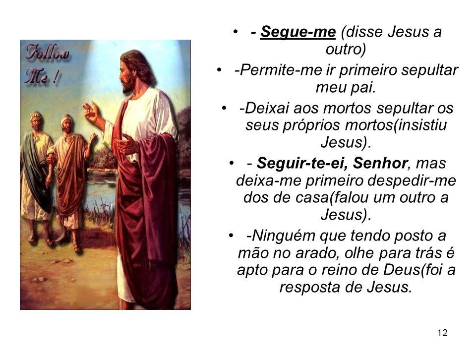 12 - Segue-me (disse Jesus a outro) -Permite-me ir primeiro sepultar meu pai. -Deixai aos mortos sepultar os seus próprios mortos(insistiu Jesus). - S